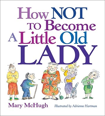 How Not to Become a Little Old Lady By McHugh, Mary/ Hartman, Adrienne (ILT)