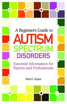 A Beginner's Guide to Autism Spectrum Disorders By Taylor, Paul G.